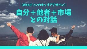 【Webディレのキャリアデザイン】自分+他者+市場との対話