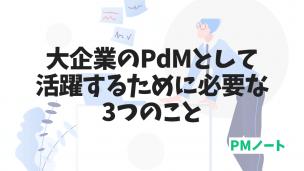 大企業のPdMとして活躍するために必要な3つのこと